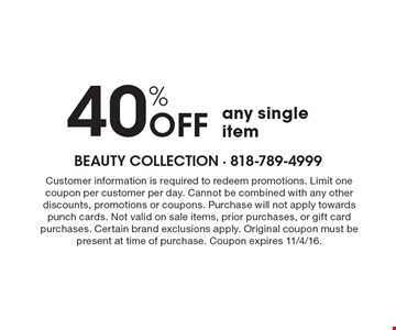 40% OFF any single item. Customer information is required to redeem promotions. Limit one coupon per customer per day. Cannot be combined with any other discounts, promotions or coupons.Purchase will not apply towards punch cards.Not valid on sale items, prior purchases, or gift card purchases.Certain brand exclusions apply. Original coupon must be present at time of purchase.Coupon expires 11/4/16.