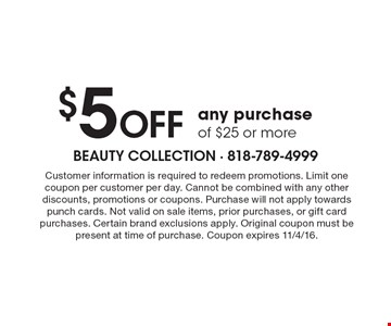 $5OFF any purchase of $25 or more. Customer information is required to redeem promotions. Limit one coupon per customer per day. Cannot be combined with any other discounts, promotions or coupons.Purchase will not apply towards punch cards.Not valid on sale items, prior purchases, or gift card purchases.Certain brand exclusions apply. Original coupon must be present at time of purchase.Coupon expires 11/4/16.