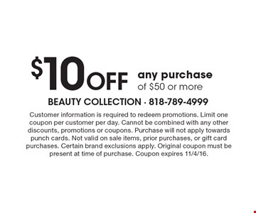 $10OFF any purchase of $50 or more. Customer information is required to redeem promotions. Limit one coupon per customer per day. Cannot be combined with any other discounts, promotions or coupons.Purchase will not apply towards punch cards.Not valid on sale items, prior purchases, or gift card purchases.Certain brand exclusions apply. Original coupon must be present at time of purchase.Coupon expires 11/4/16.