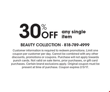 30% OFF any single item. Customer information is required to redeem promotions. Limit one coupon per customer per day. Cannot be combined with any other discounts, promotions or coupons. Purchase will not apply towards punch cards. Not valid on sale items, prior purchases, or gift card purchases. Certain brand exclusions apply. Original coupon must be present at time of purchase. Coupon expires 2/3/17.