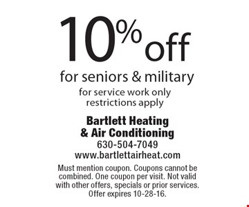 10% off for seniors & military for service work only restrictions apply. Must mention coupon. Coupons cannot be combined. One coupon per visit. Not valid with other offers, specials or prior services. Offer expires 10-28-16.