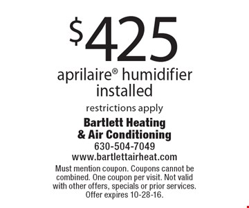 $425 aprilaire® humidifier installed restrictions apply. Must mention coupon. Coupons cannot be combined. One coupon per visit. Not valid with other offers, specials or prior services. Offer expires 10-28-16.