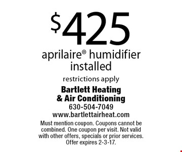 $425 aprilaire humidifier installed. restrictions apply. Must mention coupon. Coupons cannot be combined. One coupon per visit. Not valid with other offers, specials or prior services. Offer expires 2-3-17.