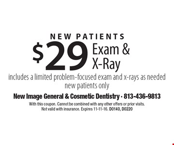 New Patients $29 Exam & X-Ray. Includes a limited problem-focused exam and x-rays as needed new patients only. With this coupon. Cannot be combined with any other offers or prior visits. Not valid with insurance. Expires 11-11-16. D0140, D0220