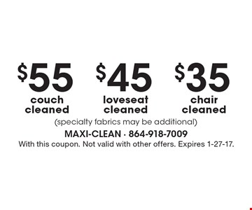 $35 chair cleaned (specialty fabrics may be additional). $45 loveseat cleaned (specialty fabrics may be additional). $55 couch cleaned (specialty fabrics may be additional). With this coupon. Not valid with other offers. Expires 1-27-17.