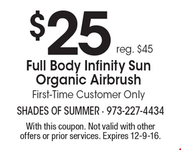 $25 reg. $45 Full Body Infinity Sun Organic Airbrush First-Time Customer Only. With this coupon. Not valid with other offers or prior services. Expires 12-9-16.