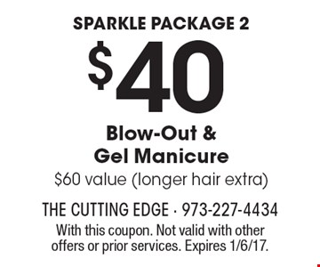 Sparkle Package 2. $40 Blow-Out & Gel Manicure. $60 value (longer hair extra). With this coupon. Not valid with other offers or prior services. Expires 1/6/17.