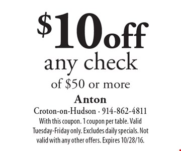 $10 off any check of $50 or more. With this coupon. 1 coupon per table. Valid Tuesday-Friday only. Excludes daily specials. Not valid with any other offers. Expires 10/28/16.