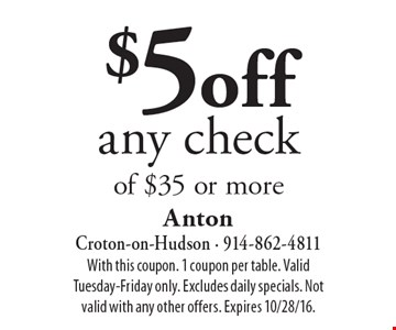 $5 off any check of $35 or more. With this coupon. 1 coupon per table. Valid Tuesday-Friday only. Excludes daily specials. Not valid with any other offers. Expires 10/28/16.