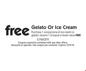 Free Gelato Or Ice Cream. Purchase 1 scoop/cone of ice cream or gelato, receive 1 of equal or lesser value FREE. Coupons cannot be combined with any other offers,discounts or specials. One coupon per customer. Expires 12/9/16.