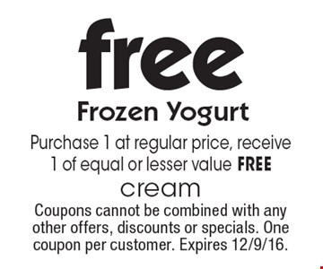 Free Frozen Yogurt. Purchase 1 at regular price, receive 1 of equal or lesser value FREE. Coupons cannot be combined with any other offers, discounts or specials. One coupon per customer. Expires 12/9/16.