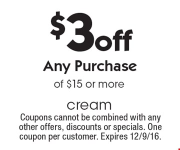 $3 off Any Purchase of $15 or more. Coupons cannot be combined with any other offers, discounts or specials. One coupon per customer. Expires 12/9/16.