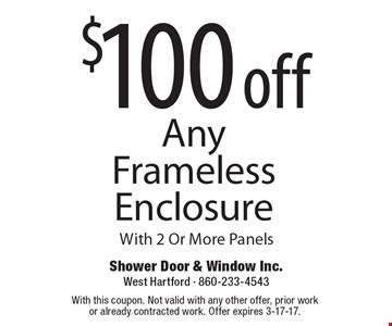 $100 off Any Frameless Enclosure With 2 Or More Panels. With this coupon. Not valid with any other offer, prior workor already contracted work. Offer expires 3-17-17.