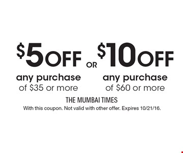 $5 Off any purchase of $35 or more or $10 Off any purchase of $60 or more. With this coupon. Not valid with other offer. Expires 10/21/16.