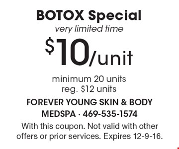 $10/unit BOTOX Special. Very limited time. Minimum 20 units. Reg. $12 units. With this coupon. Not valid with other offers or prior services. Expires 12-9-16.