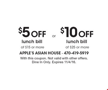 $5 off lunch bill of $15 or more or $10 off lunch bill of $25 or more. With this coupon. Not valid with other offers. Dine In Only. Expires 11/4/16.