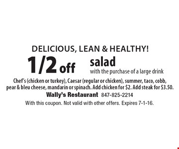 Delicious, Lean & Healthy! 1/2 off salad with the purchase of a large drink Chef's (chicken or turkey), Caesar (regular or chicken), summer, taco, cobb, pear & bleu cheese, mandarin or spinach. Add chicken for $2. Add steak for $3.50.. With this coupon. Not valid with other offers. Expires 7-1-16.