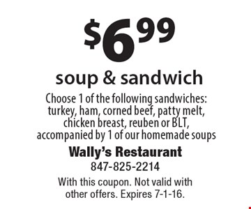 $6.99 soup & sandwich, Choose 1 of the following sandwiches: turkey, ham, corned beef, patty melt, chicken breast, reuben or blt, accompanied by 1 of our homemade soups. With this coupon. Not valid with other offers. Expires 7-1-16.
