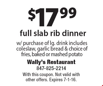 $17.99 full slab rib dinner w/ purchase of lg. drink includes coleslaw, garlic bread & choice of fries, baked or mashed potato. With this coupon. Not valid withother offers. Expires 7-1-16.