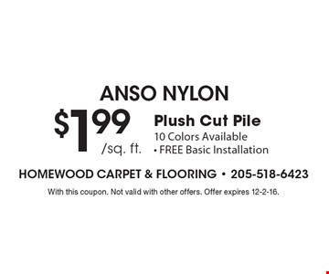 ANSO NYLON. Plush Cut Pile $1.99 /sq. ft. 10 Colors Available. FREE Basic Installation. With this coupon. Not valid with other offers. Offer expires 12-2-16.