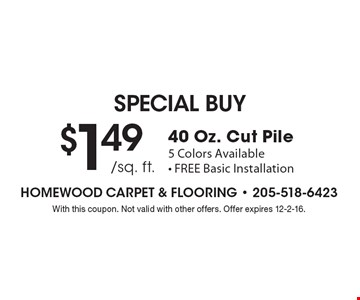 SPECIAL BUY $1.49 /sq. ft.40 Oz. Cut Pile 5 Colors Available- FREE Basic Installation. With this coupon. Not valid with other offers. Offer expires 12-2-16.