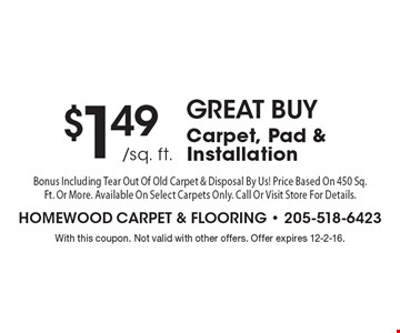 GREAT BUY $1.49 /sq. ft.Carpet, Pad & Installation Bonus Including Tear Out Of Old Carpet & Disposal By Us! Price Based On 450 Sq. Ft. Or More. Available On Select Carpets Only. Call Or Visit Store For Details.. With this coupon. Not valid with other offers. Offer expires 12-2-16.