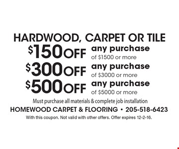 HARDWOOD, CARPET OR TILE. $150 Off any purchase of $1500 or more, $300 Off any purchase of $3000 or more or $500 Off any purchase of $5000 or more. Must purchase all materials & complete job installation. With this coupon. Not valid with other offers. Offer expires 12-2-16.