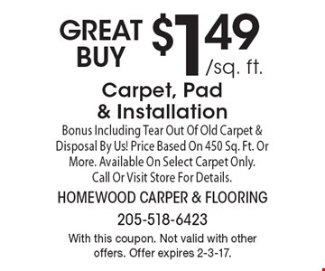 GREAT BUY $1.49 /sq. ft.Carpet, Pad & Installation Bonus Including Tear Out Of Old Carpet & Disposal By Us! Price Based On 450 Sq. Ft. Or More. Available On Select Carpet Only. Call Or Visit Store For Details. With this coupon. Not valid with other offers. Offer expires 2-3-17.