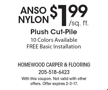 anso nylon $1.99 /sq. ft. Plush Cut-Pile.10 Colors Available. FREE Basic Installation. With this coupon. Not valid with other offers. Offer expires 2-3-17.