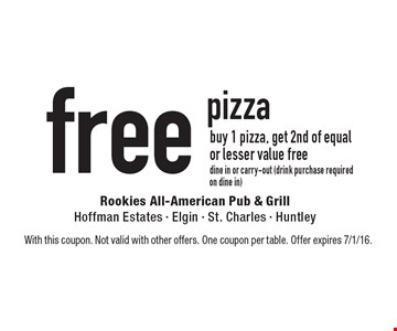 Free pizza buy 1 pizza, get 2nd of equal or lesser value free, dine in or carry-out (drink purchase required on dine in). With this coupon. Not valid with other offers. One coupon per table. Offer expires 7/1/16.