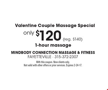 Valentine Couple Massage Special only $120 (reg. $140) 1-hour massage. With this coupon. New clients only. Not valid with other offers or prior services. Expires 2-24-17.