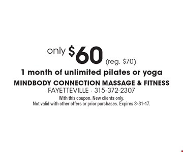 only $60 (reg. $70) 1 month of unlimited pilates or yoga. With this coupon. New clients only. Not valid with other offers or prior purchases. Expires 3-31-17.