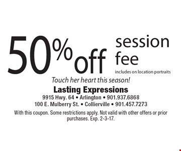 50% off session fee. Includes on location portraits. Touch her heart this season! With this coupon. Some restrictions apply. Not valid with other offers or prior purchases. Exp. 2-3-17.