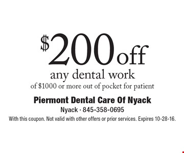 $200 off any dental work of $1000 or more. Out of pocket for patient. With this coupon. Not valid with other offers or prior services. Expires 10-28-16.