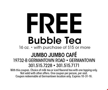Free Bubble Tea16 oz. with purchase of $15 or more. With this coupon. Choice of milk tea or iced flavored tea with one topping only. Not valid with other offers. One coupon per person, per visit. Coupon redeemable at Germantown location only. Expires 10-31-16.