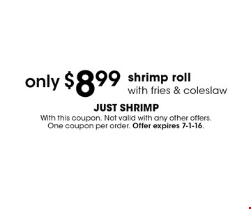 only $8.99 shrimp roll with fries & coleslaw. With this coupon. Not valid with any other offers. One coupon per order. Offer expires 7-1-16.
