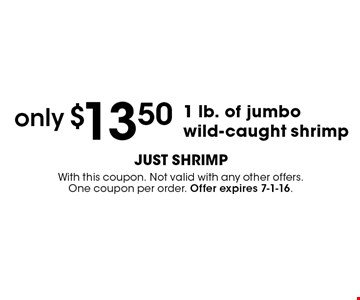 only $13.50 1 lb. of jumbo wild-caught shrimp. With this coupon. Not valid with any other offers. One coupon per order. Offer expires 7-1-16.