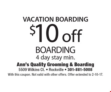 VACATION BOARDING $10 off BOARDING 4 day stay min. With this coupon. Not valid with other offers. Offer extended to 2-10-17.