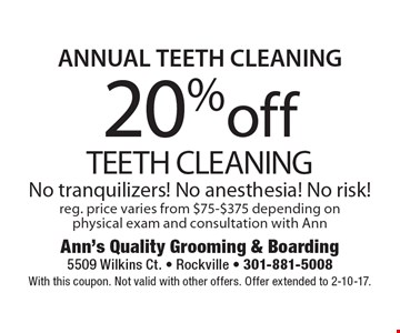 ANNUAL TEETH CLEANING 20%off TEETH CLEANING No tranquilizers! No anesthesia! No risk!reg. price varies from $75-$375 depending on physical exam and consultation with Ann. With this coupon. Not valid with other offers. Offer extended to 2-10-17.