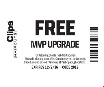 FREE MVP UPGRADE. For Returning Clients - Valid ID Required Not valid with any other offer. Coupon may not be bartered, traded, copied or sold.Valid only at Participating Locations.EXPIRES 12/2/16-CODE 2019