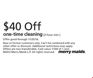 $40 Off one-time cleaning (2-hour min.). Offer good through 11/25/16. New or former customers only. Can't be combined with any other offer or discount. Additional restrictions may apply. Offers are non-transferable. Cash value 1/100 of 1 cent. 2012 Merry Maids L.P. All rights reserved.