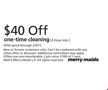 $40 off one-time cleaning (2-hour min.). Offer good through 2/3/17. New or former customers only. Can't be combined with any other offer or discount. Additional restrictions may apply. Offers are non-transferable. Cash value 1/100 of 1 cent. 2012 Merry Maids L.P. All rights reserved.