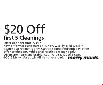 $20 off first 5 Cleanings. Offer good through 2/3/17. New or former customers only. New weekly or bi-weekly cleaning agreements only. Can't be combined with any other offer or discount. Additional restrictions may apply. Offers are non-transferable. Cash value 1/100 of 1 cent. 2012 Merry Maids L.P. All rights reserved.