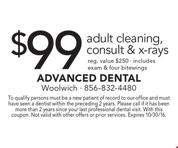 $99 adult cleaning, consult & x-rays reg. value $250 • includes exam & four bitewings. To qualify persons must be a new patient of record to our office and must have seen a dentist within the preceding 2 years. Please call if it has been more than 2 years since your last professional dental visit. With this coupon. Not valid with other offers or prior services. Expires 10/30/16.
