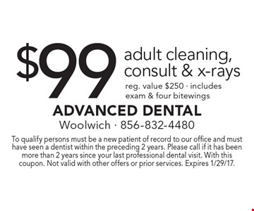 $99 adult cleaning, consult & x-rays. Reg. value $250. Includes exam & four bitewings. To qualify persons must be a new patient of record to our office and must have seen a dentist within the preceding 2 years. Please call if it has been more than 2 years since your last professional dental visit. With this coupon. Not valid with other offers or prior services. Expires 1/29/17.