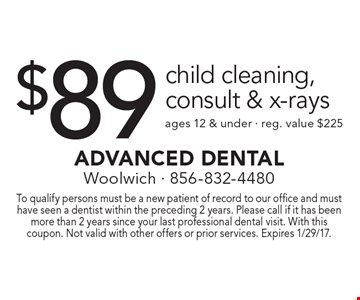 $89 child cleaning, consult & x-rays. Ages 12 & under. Reg. value $225. To qualify persons must be a new patient of record to our office and must have seen a dentist within the preceding 2 years. Please call if it has been more than 2 years since your last professional dental visit. With this coupon. Not valid with other offers or prior services. Expires 1/29/17.