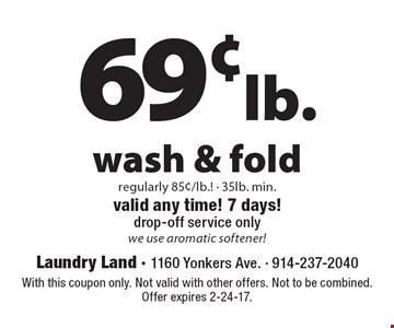 69¢ lb. Wash & Fold. Regularly 85¢/lb! 35lb. min. Valid any time! 7 days! Drop-off service only. We use aromatic softener! With this coupon only. Not valid with other offers. Not to be combined. Offer expires 2-24-17.