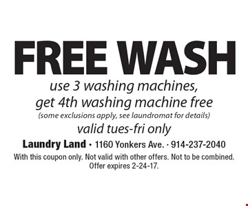 Free Wash. Use 3 washing machines, get 4th washing machine free (some exclusions apply, see laundromat for details) valid Tues-Fri only. With this coupon only. Not valid with other offers. Not to be combined. Offer expires 2-24-17.