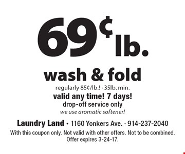 69¢ lb. wash & fold regularly 85¢/lb.!  - 35lb. min. valid any time! 7 days! drop-off service only we use aromatic softener! With this coupon only. Not valid with other offers. Not to be combined. Offer expires 3-24-17.