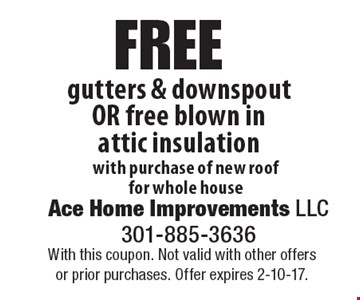 Free gutters & downspout OR free blown in attic insulation with purchase of new roof for whole house. With this coupon. Not valid with other offers or prior purchases. Offer expires 2-10-17.